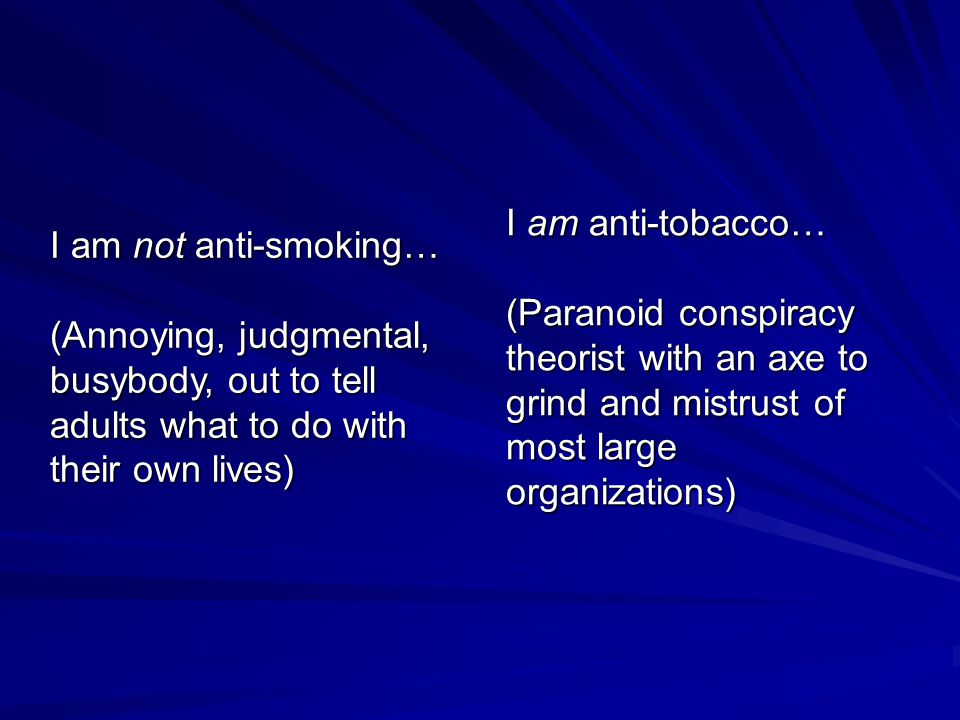 I am not anti-smoking… (Annoying, judgmental, busybody, out to tell adults what to do with their own lives) I am anti-tobacco… (Paranoid conspiracy theorist with an axe to grind and mistrust of most large organizations)