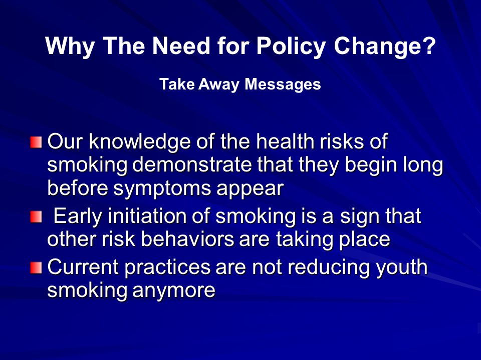 Our knowledge of the health risks of smoking demonstrate that they begin long before symptoms appear Early initiation of smoking is a sign that other risk behaviors are taking place Early initiation of smoking is a sign that other risk behaviors are taking place Current practices are not reducing youth smoking anymore Why The Need for Policy Change.
