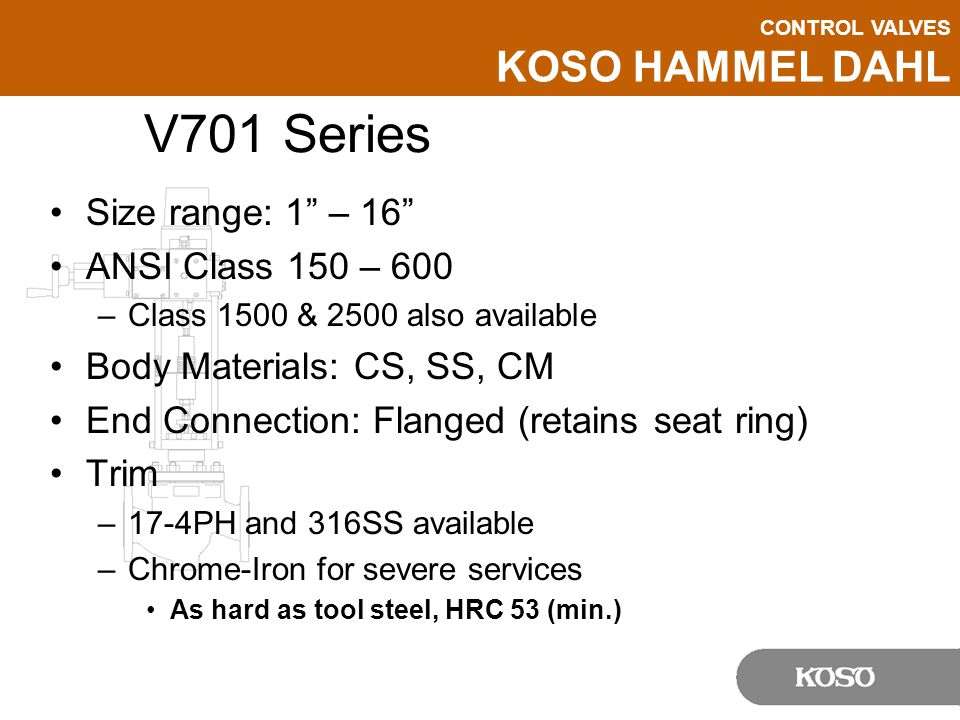 CONTROL VALVES KOSO HAMMEL DAHL V701 Series Size range: 1 – 16 ANSI Class 150 – 600 –Class 1500 & 2500 also available Body Materials: CS, SS, CM End Connection: Flanged (retains seat ring) Trim –17-4PH and 316SS available –Chrome-Iron for severe services As hard as tool steel, HRC 53 (min.)