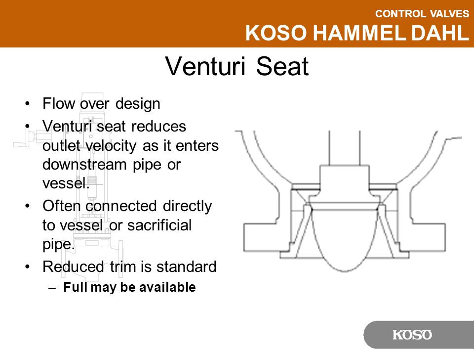 CONTROL VALVES KOSO HAMMEL DAHL Venturi Seat Flow over design Venturi seat reduces outlet velocity as it enters downstream pipe or vessel.