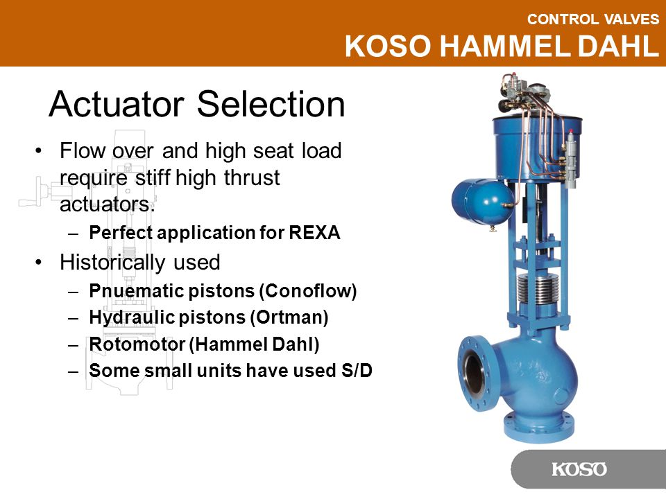 CONTROL VALVES KOSO HAMMEL DAHL Actuator Selection Flow over and high seat load require stiff high thrust actuators.