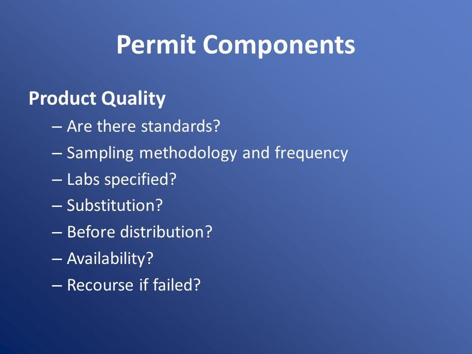 Permit Components Product Quality – Are there standards? – Sampling methodology and frequency – Labs specified? – Substitution? – Before distribution?