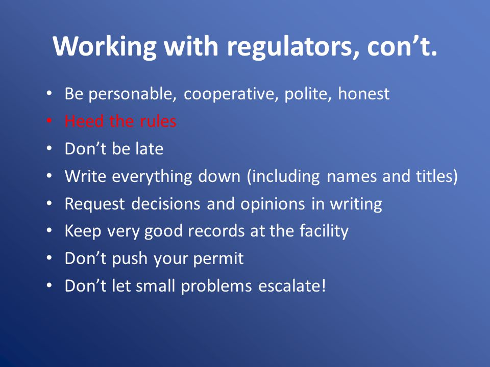 Working with regulators, con't. Be personable, cooperative, polite, honest Heed the rules Don't be late Write everything down (including names and tit