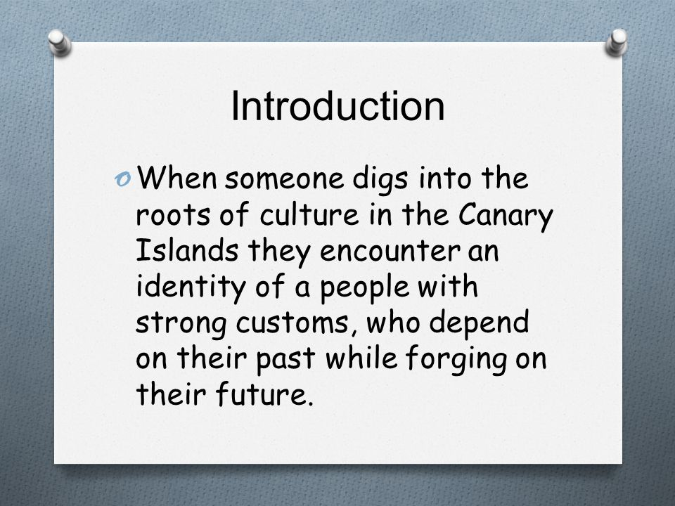 Introduction o When someone digs into the roots of culture in the Canary Islands they encounter an identity of a people with strong customs, who depend on their past while forging on their future.