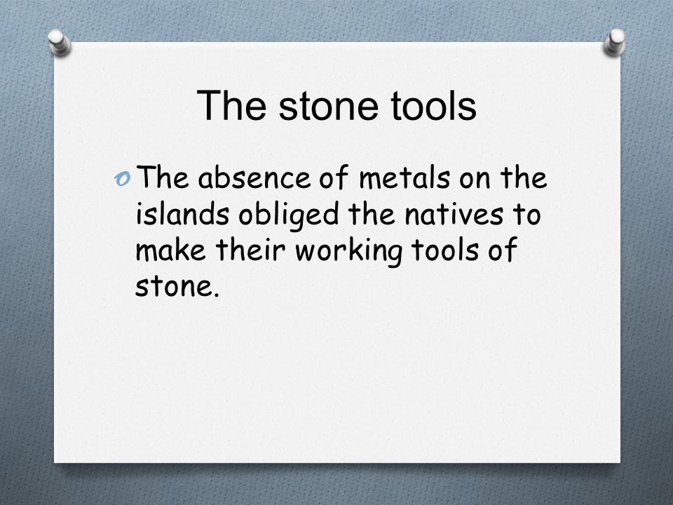The stone tools o The absence of metals on the islands obliged the natives to make their working tools of stone.