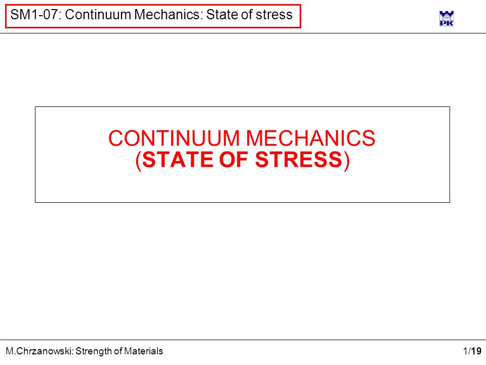 12 /19 M.Chrzanowski: Strength of Materials SM1-07: Continuum Mechanics: State of stress x2x2 x3x3 n1n1 n3n3 n2n2 x1x1 σ 11 =2 σ 13 =1 σ 21 =0 σ 22 = -1 σ 23 =-3 σ 31 =1 σ 32 =-3 σ 33 =2 σ 12 =0 i=1 j=1 j=2 j=3 i=1 i=2 i=3 i=2 i=3 Stresses on inclined plane