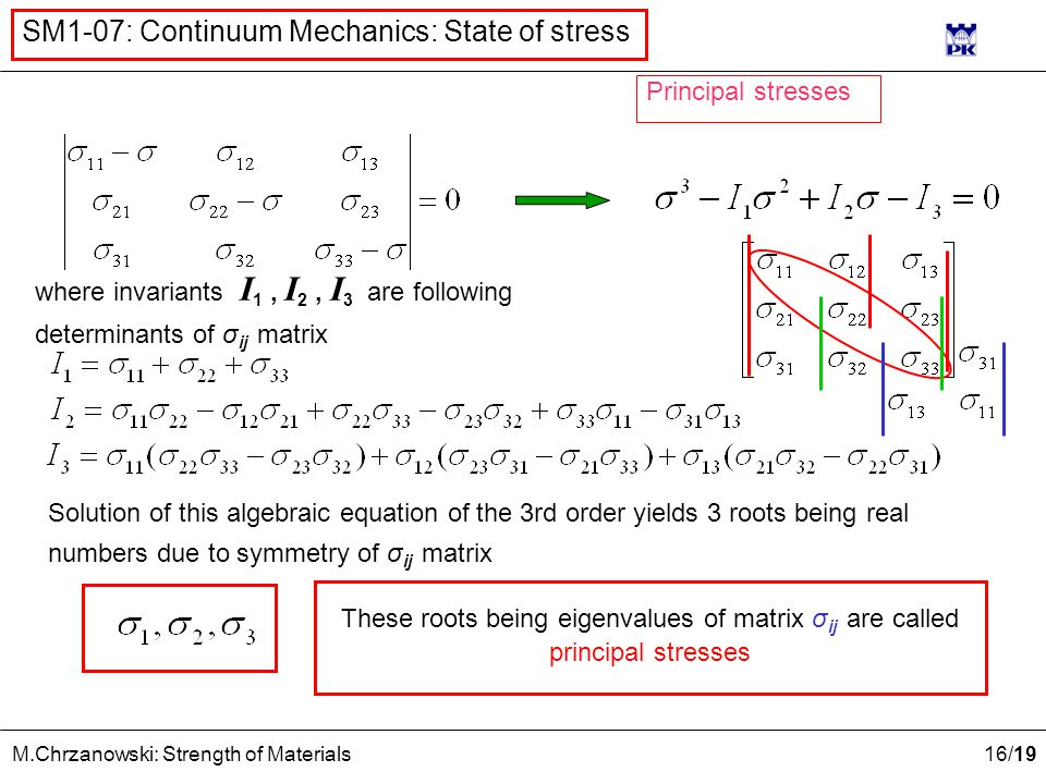 16 /19 M.Chrzanowski: Strength of Materials SM1-07: Continuum Mechanics: State of stress where invariants I 1, I 2, I 3 are following determinants of σ ij matrix Solution of this algebraic equation of the 3rd order yields 3 roots being real numbers due to symmetry of σ ij matrix These roots being eigenvalues of matrix σ ij are called principal stresses Principal stresses