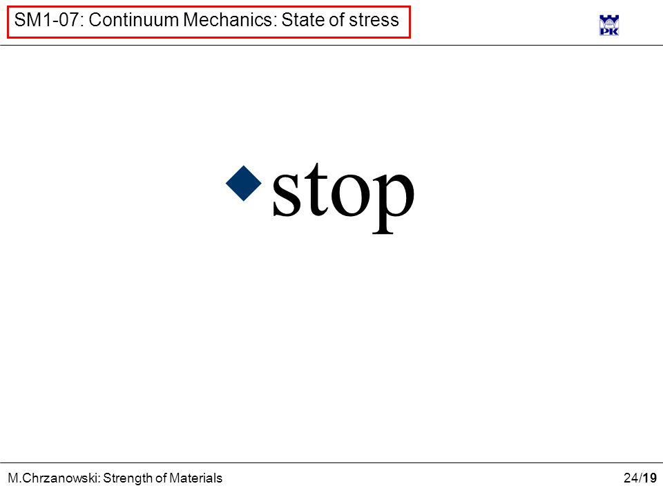 24 /19 M.Chrzanowski: Strength of Materials SM1-07: Continuum Mechanics: State of stress  stop