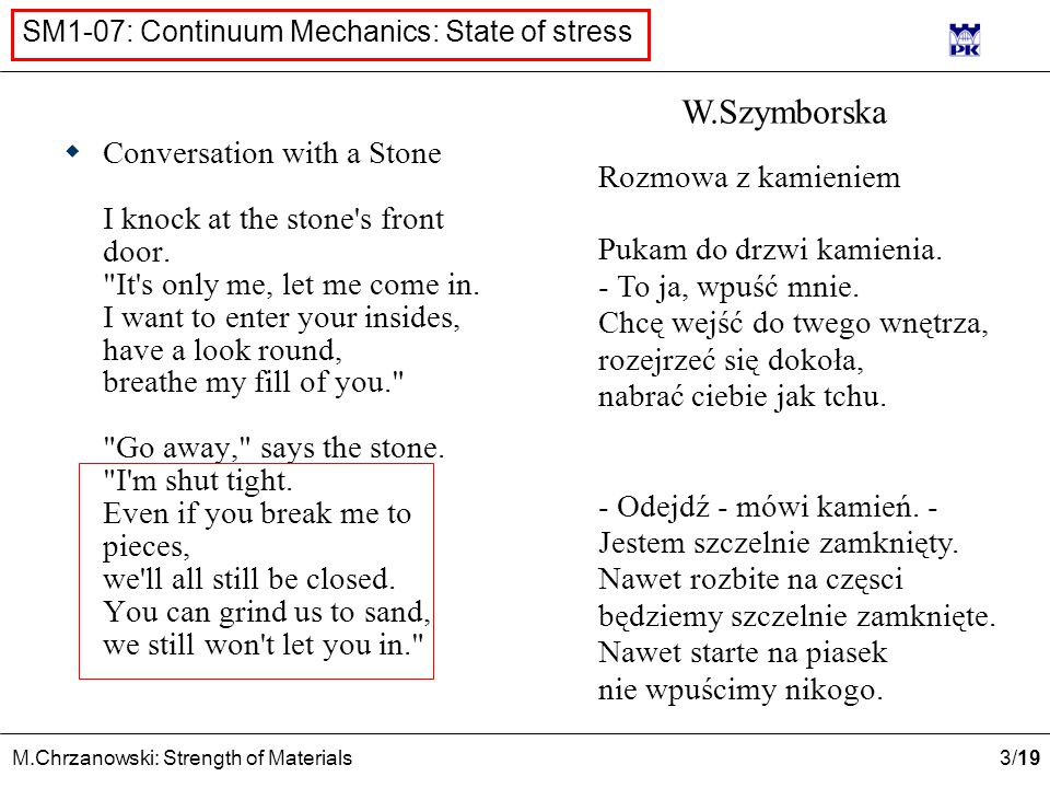 4 /19 M.Chrzanowski: Strength of Materials SM1-07: Continuum Mechanics: State of stress n A P1P1 PnPn I {wI}{wI} {ZI}{ZI} Internal forces - stress Neighbourhood of point A The sum of all internal forces acting on Δ A Δ A – area of point A neighbourhood ΔwΔw Stress vector at A n A