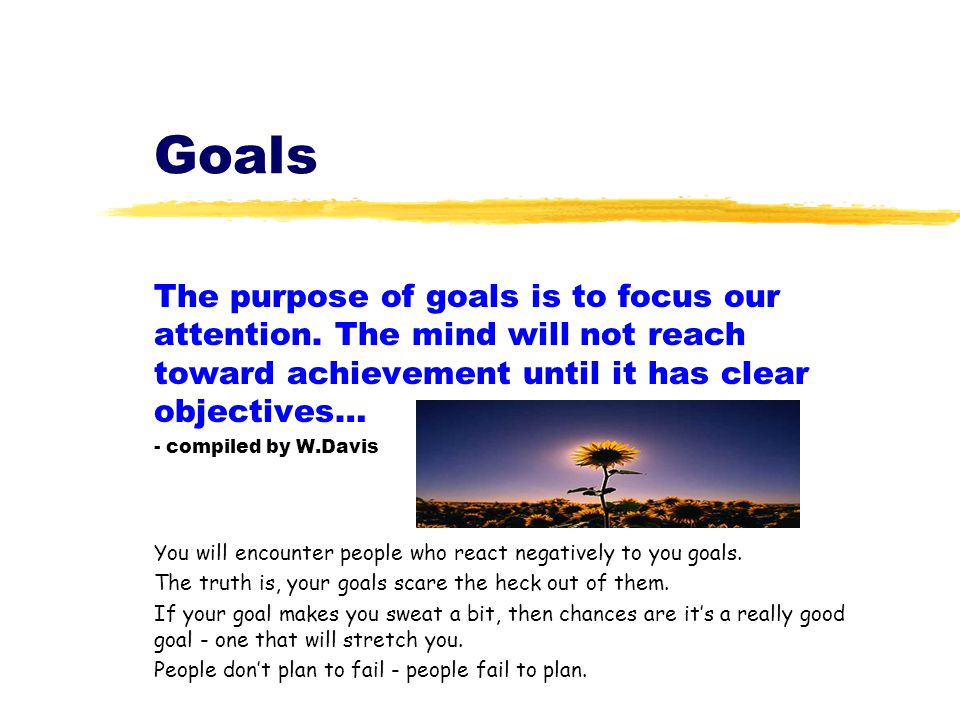 Goals The purpose of goals is to focus our attention. The mind will not reach toward achievement until it has clear objectives… - compiled by W.Davis