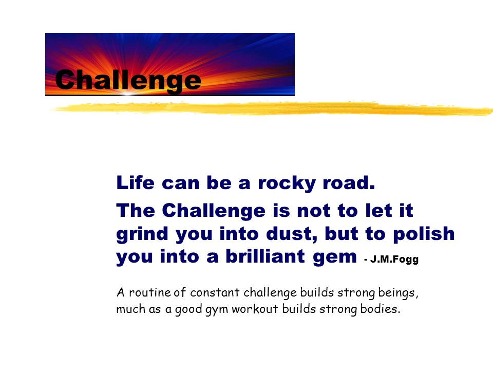Challenge Life can be a rocky road. The Challenge is not to let it grind you into dust, but to polish you into a brilliant gem - J.M.Fogg A routine of