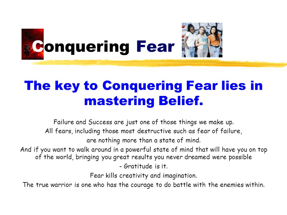 Conquering Fear The key to Conquering Fear lies in mastering Belief. Failure and Success are just one of those things we make up. All fears, including