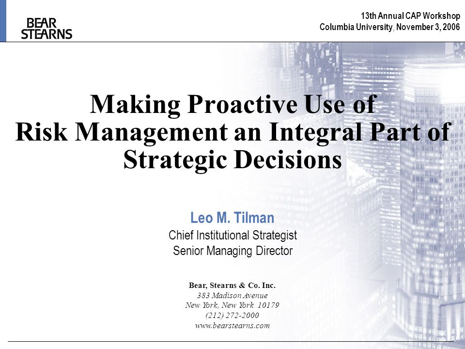 13th Annual CAP Workshop Columbia University, November 3, 2006 Making Proactive Use of Risk Management an Integral Part of Strategic Decisions Bear, Stearns & Co.