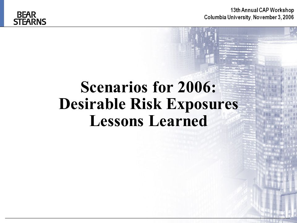 13th Annual CAP Workshop Columbia University, November 3, 2006 Scenarios for 2006: Desirable Risk Exposures Lessons Learned