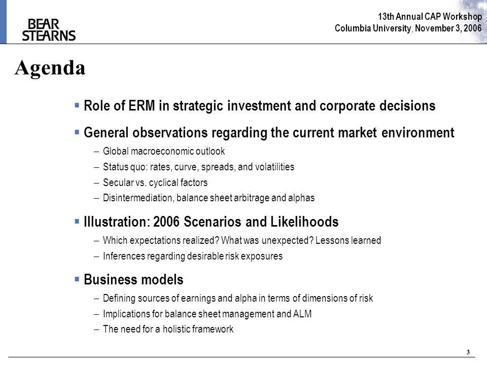13th Annual CAP Workshop Columbia University, November 3, 2006 3 Agenda  Role of ERM in strategic investment and corporate decisions  General observations regarding the current market environment – Global macroeconomic outlook – Status quo: rates, curve, spreads, and volatilities – Secular vs.