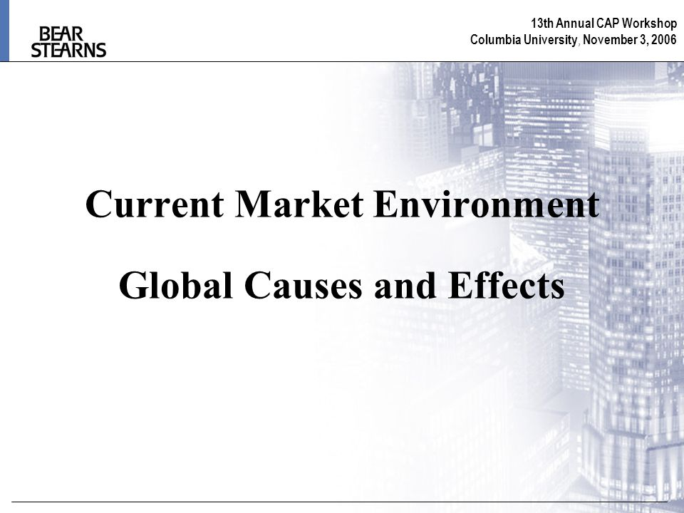 13th Annual CAP Workshop Columbia University, November 3, 2006 Current Market Environment Global Causes and Effects