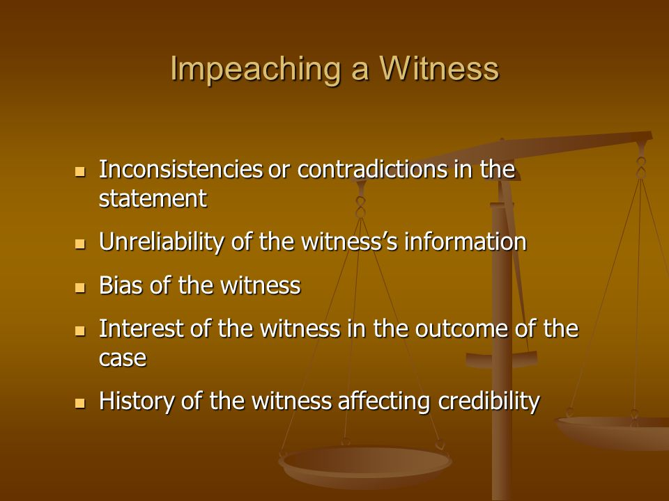 Impeaching a Witness Inconsistencies or contradictions in the statement Inconsistencies or contradictions in the statement Unreliability of the witness's information Unreliability of the witness's information Bias of the witness Bias of the witness Interest of the witness in the outcome of the case Interest of the witness in the outcome of the case History of the witness affecting credibility History of the witness affecting credibility