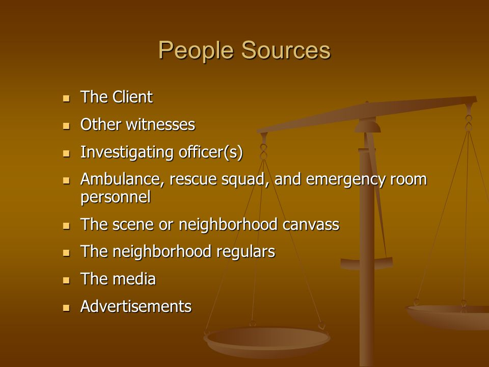 People Sources The Client The Client Other witnesses Other witnesses Investigating officer(s) Investigating officer(s) Ambulance, rescue squad, and emergency room personnel Ambulance, rescue squad, and emergency room personnel The scene or neighborhood canvass The scene or neighborhood canvass The neighborhood regulars The neighborhood regulars The media The media Advertisements Advertisements