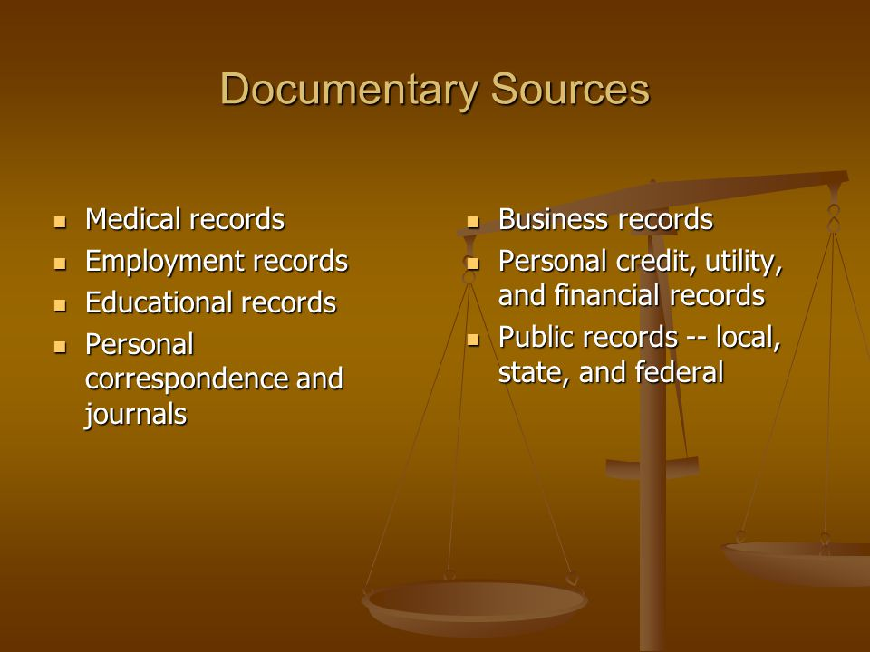 Documentary Sources Medical records Medical records Employment records Employment records Educational records Educational records Personal correspondence and journals Personal correspondence and journals Business records Business records Personal credit, utility, and financial records Personal credit, utility, and financial records Public records -- local, state, and federal Public records -- local, state, and federal