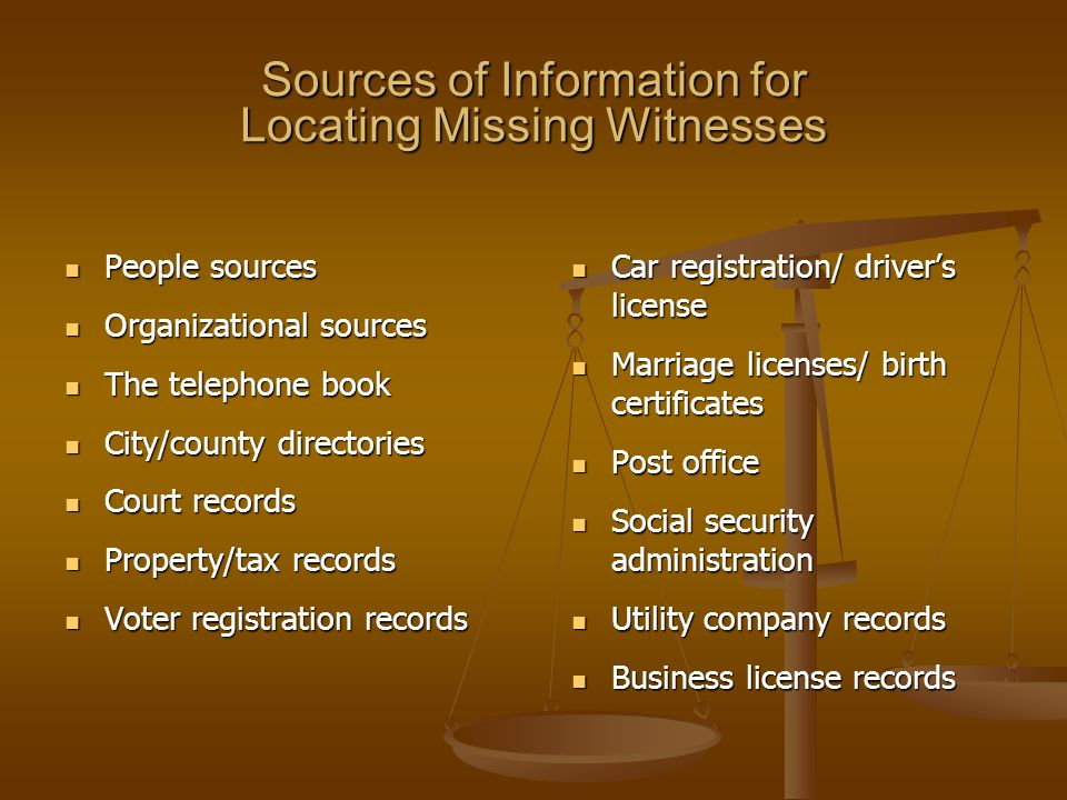 Sources of Information for Locating Missing Witnesses People sources People sources Organizational sources Organizational sources The telephone book The telephone book City/county directories City/county directories Court records Court records Property/tax records Property/tax records Voter registration records Voter registration records Car registration/ driver's license Car registration/ driver's license Marriage licenses/ birth certificates Marriage licenses/ birth certificates Post office Post office Social security administration Social security administration Utility company records Utility company records Business license records Business license records