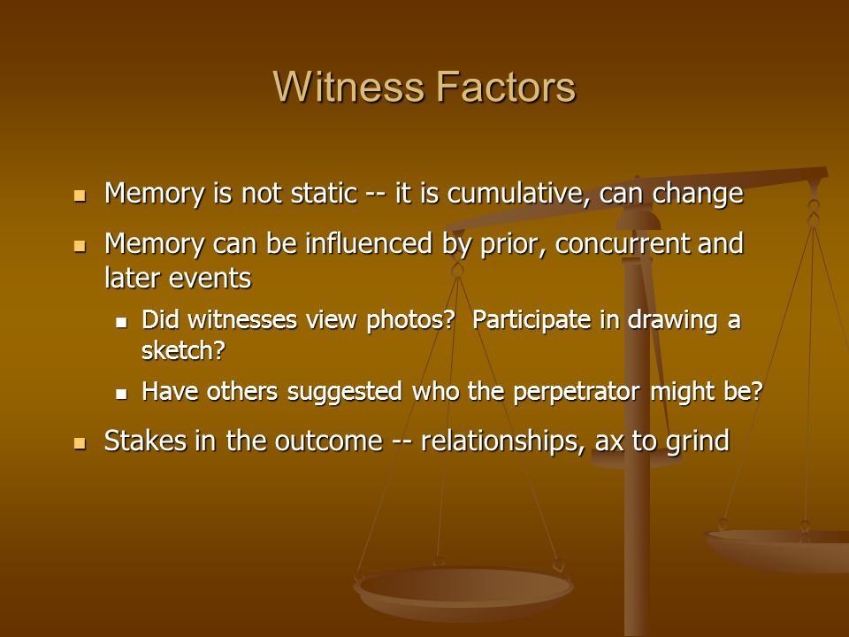 Witness Factors Memory is not static -- it is cumulative, can change Memory is not static -- it is cumulative, can change Memory can be influenced by prior, concurrent and later events Memory can be influenced by prior, concurrent and later events Did witnesses view photos.