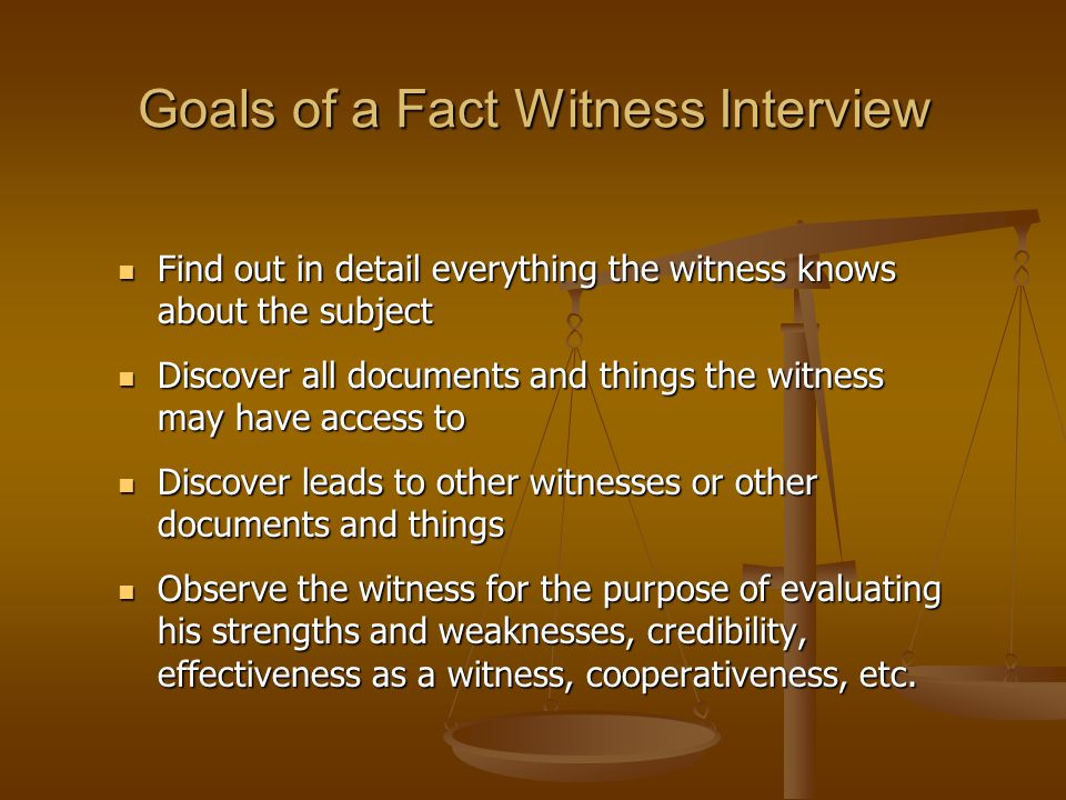 Goals of a Fact Witness Interview Find out in detail everything the witness knows about the subject Find out in detail everything the witness knows about the subject Discover all documents and things the witness may have access to Discover all documents and things the witness may have access to Discover leads to other witnesses or other documents and things Discover leads to other witnesses or other documents and things Observe the witness for the purpose of evaluating his strengths and weaknesses, credibility, effectiveness as a witness, cooperativeness, etc.