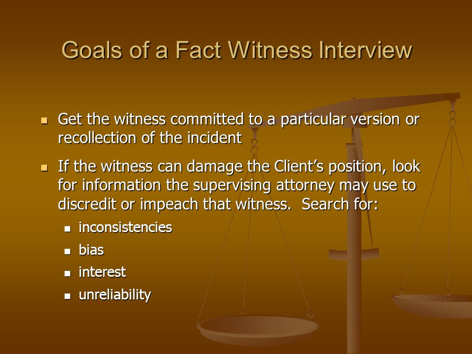 Goals of a Fact Witness Interview Get the witness committed to a particular version or recollection of the incident Get the witness committed to a particular version or recollection of the incident If the witness can damage the Client's position, look for information the supervising attorney may use to discredit or impeach that witness.