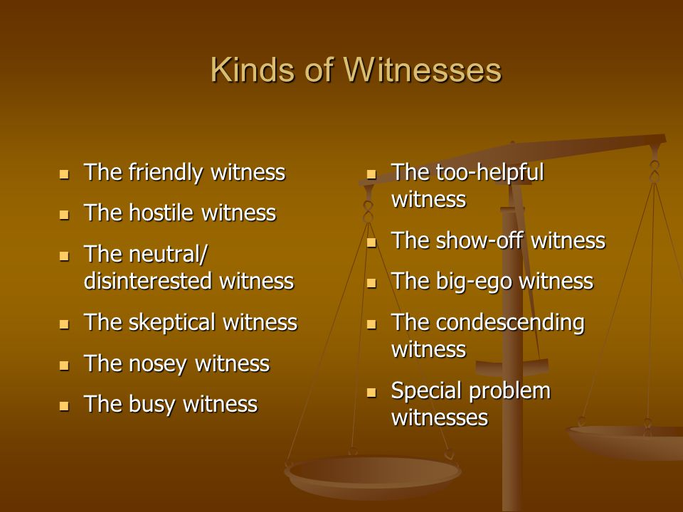 Kinds of Witnesses The friendly witness The friendly witness The hostile witness The hostile witness The neutral/ disinterested witness The neutral/ disinterested witness The skeptical witness The skeptical witness The nosey witness The nosey witness The busy witness The busy witness The too-helpful witness The too-helpful witness The show-off witness The show-off witness The big-ego witness The big-ego witness The condescending witness The condescending witness Special problem witnesses Special problem witnesses