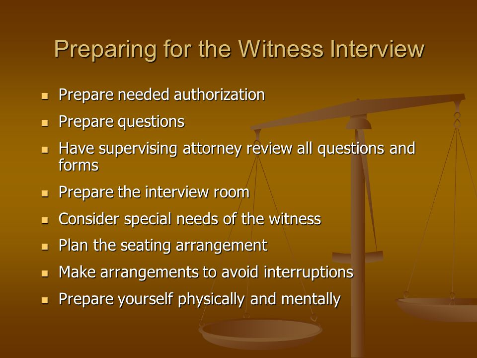 Preparing for the Witness Interview Prepare needed authorization Prepare needed authorization Prepare questions Prepare questions Have supervising attorney review all questions and forms Have supervising attorney review all questions and forms Prepare the interview room Prepare the interview room Consider special needs of the witness Consider special needs of the witness Plan the seating arrangement Plan the seating arrangement Make arrangements to avoid interruptions Make arrangements to avoid interruptions Prepare yourself physically and mentally Prepare yourself physically and mentally