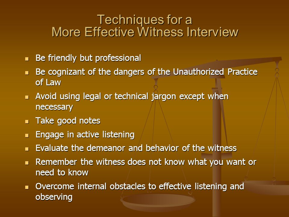 Techniques for a More Effective Witness Interview Be friendly but professional Be friendly but professional Be cognizant of the dangers of the Unauthorized Practice of Law Be cognizant of the dangers of the Unauthorized Practice of Law Avoid using legal or technical jargon except when necessary Avoid using legal or technical jargon except when necessary Take good notes Take good notes Engage in active listening Engage in active listening Evaluate the demeanor and behavior of the witness Evaluate the demeanor and behavior of the witness Remember the witness does not know what you want or need to know Remember the witness does not know what you want or need to know Overcome internal obstacles to effective listening and observing Overcome internal obstacles to effective listening and observing