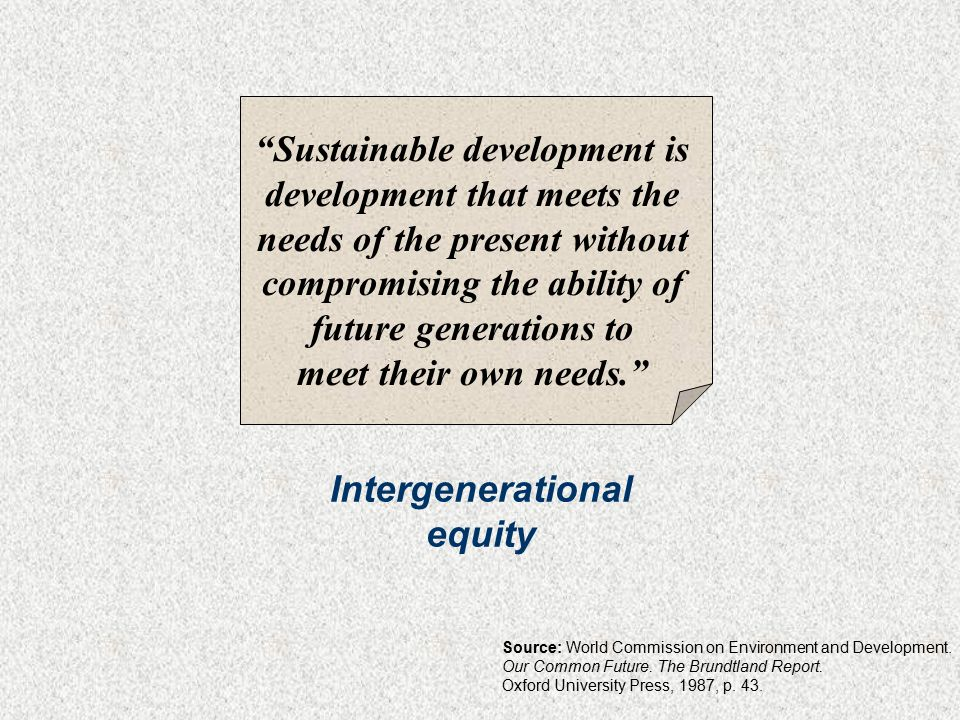 Sustainable development is development that meets the needs of the present without compromising the ability of future generations to meet their own needs. Intergenerational equity Source: World Commission on Environment and Development.