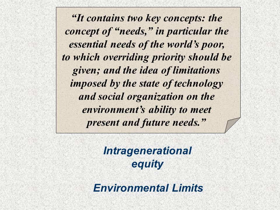 It contains two key concepts: the concept of needs, in particular the essential needs of the world's poor, to which overriding priority should be given; and the idea of limitations imposed by the state of technology and social organization on the environment's ability to meet present and future needs. Intragenerational equity Environmental Limits