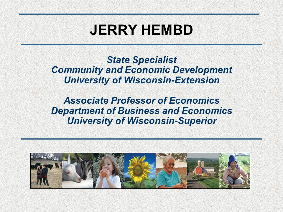 JERRY HEMBD State Specialist Community and Economic Development University of Wisconsin-Extension Associate Professor of Economics Department of Business and Economics University of Wisconsin-Superior