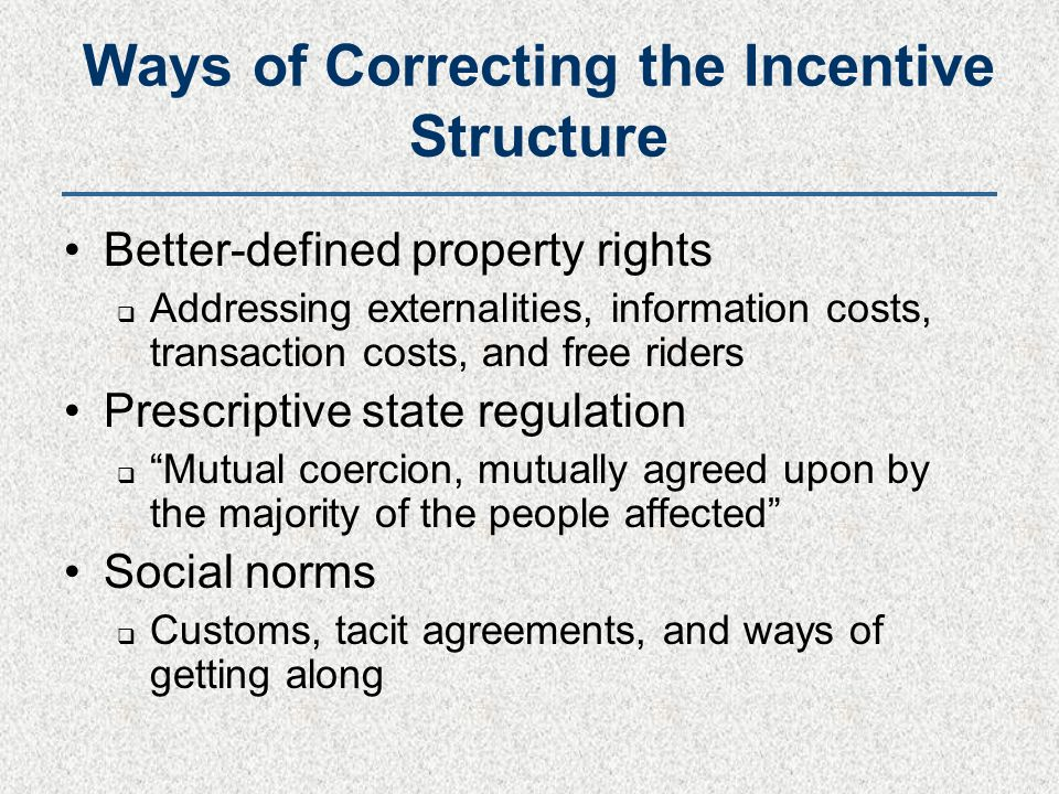 Ways of Correcting the Incentive Structure Better-defined property rights  Addressing externalities, information costs, transaction costs, and free riders Prescriptive state regulation  Mutual coercion, mutually agreed upon by the majority of the people affected Social norms  Customs, tacit agreements, and ways of getting along
