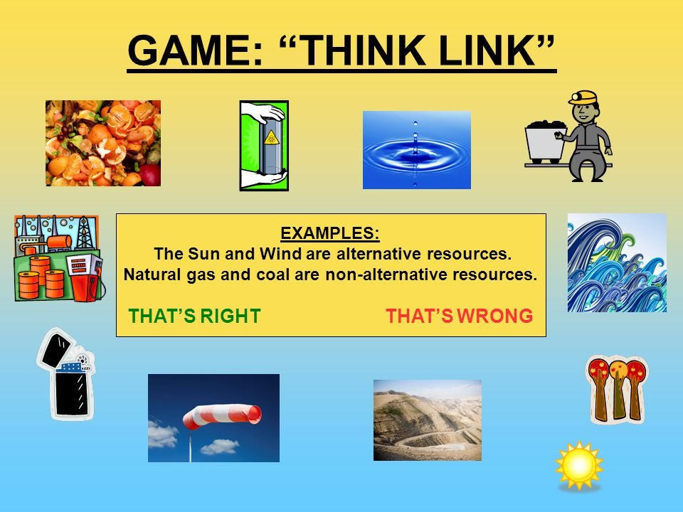 GAME: THINK LINK EXAMPLES: The Sun and Wind are alternative resources.