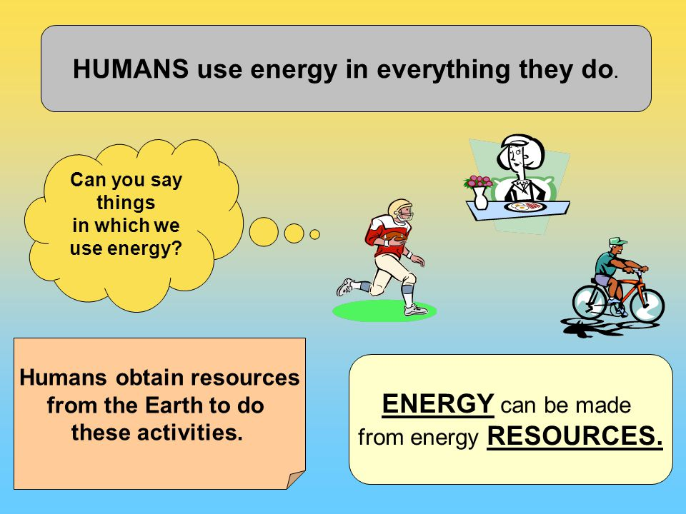HUMANS use energy in everything they do. Can you say things in which we use energy.