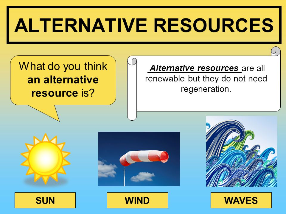 ALTERNATIVE RESOURCES What do you think an alternative resource is.