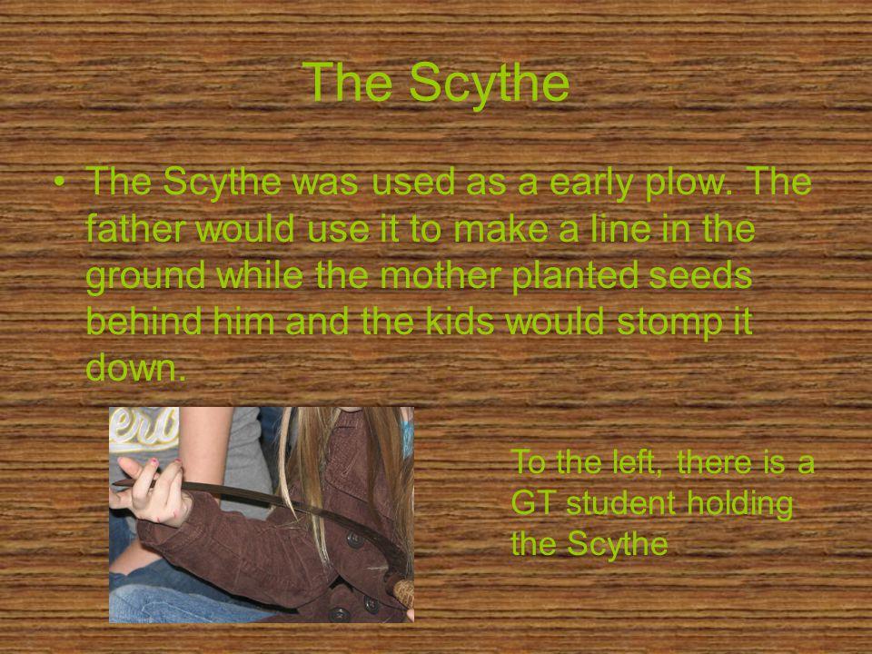 The Scythe The Scythe was used as a early plow.