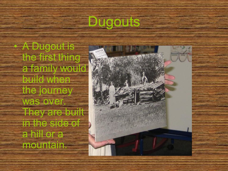 Dugouts A Dugout is the first thing a family would build when the journey was over.