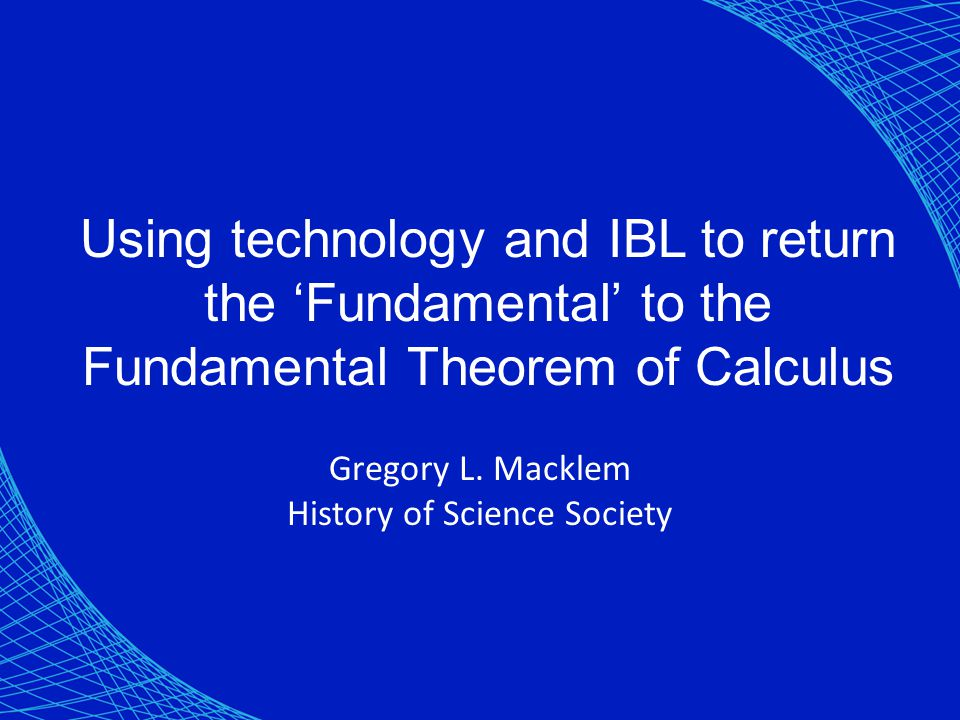Using technology and IBL to return the 'Fundamental' to the Fundamental Theorem of Calculus Gregory L. Macklem History of Science Society