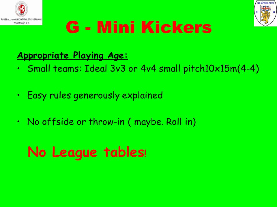 G - Mini Kickers Appropriate Playing Age: Small teams: Ideal 3v3 or 4v4 small pitch10x15m(4-4) Easy rules generously explained No offside or throw-in