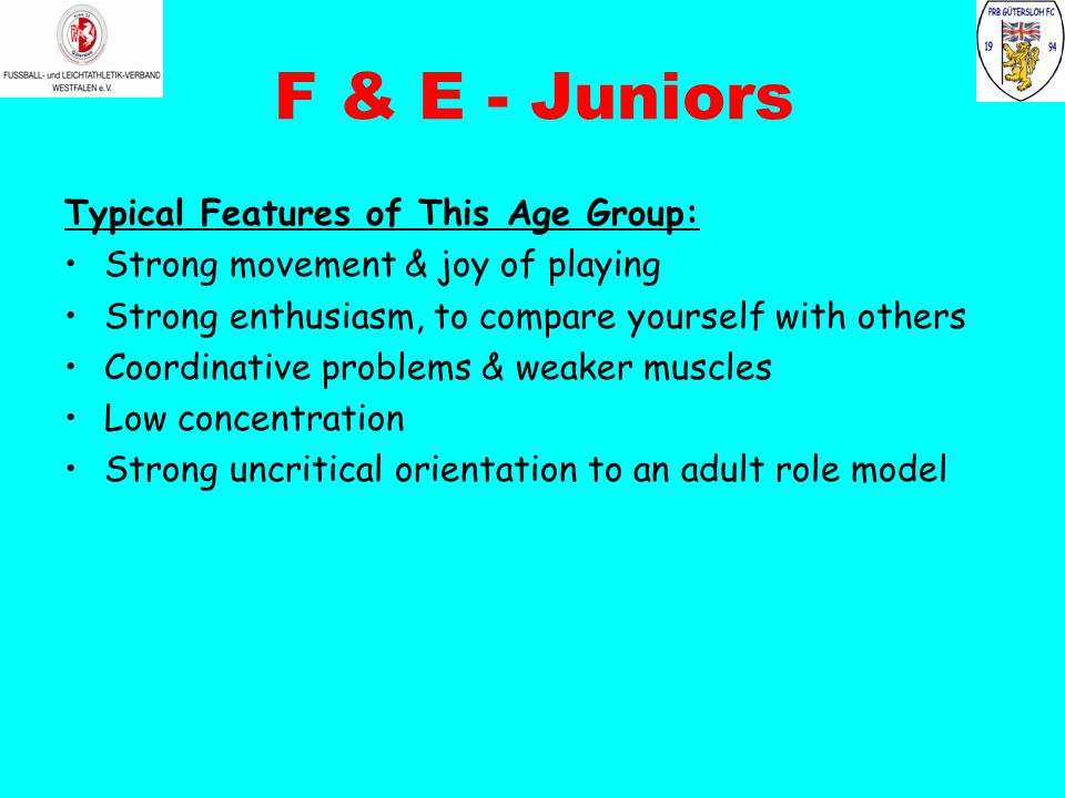 F & E - Juniors Typical Features of This Age Group: Strong movement & joy of playing Strong enthusiasm, to compare yourself with others Coordinative problems & weaker muscles Low concentration Strong uncritical orientation to an adult role model