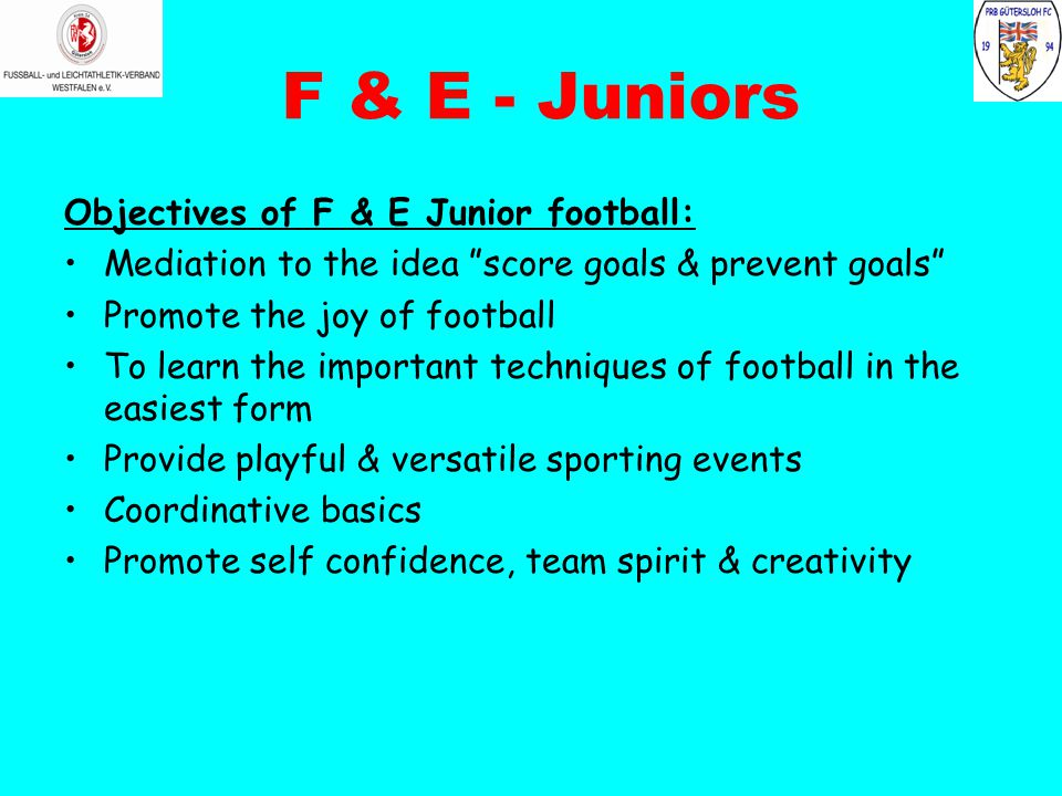 F & E - Juniors Objectives of F & E Junior football: Mediation to the idea score goals & prevent goals Promote the joy of football To learn the important techniques of football in the easiest form Provide playful & versatile sporting events Coordinative basics Promote self confidence, team spirit & creativity