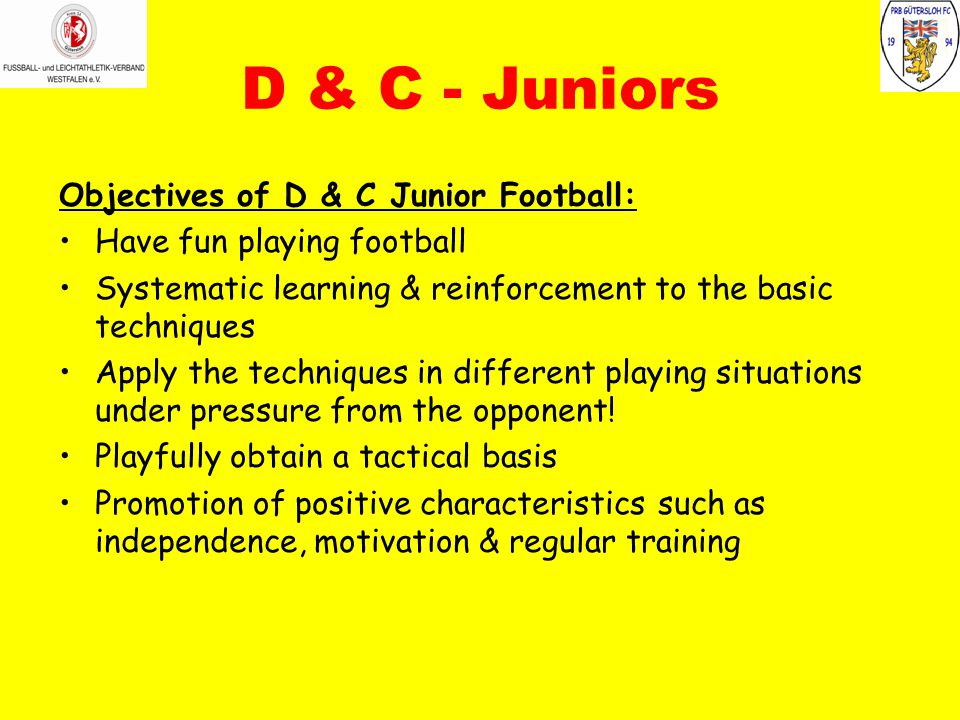 D & C - Juniors Objectives of D & C Junior Football: Have fun playing football Systematic learning & reinforcement to the basic techniques Apply the techniques in different playing situations under pressure from the opponent.