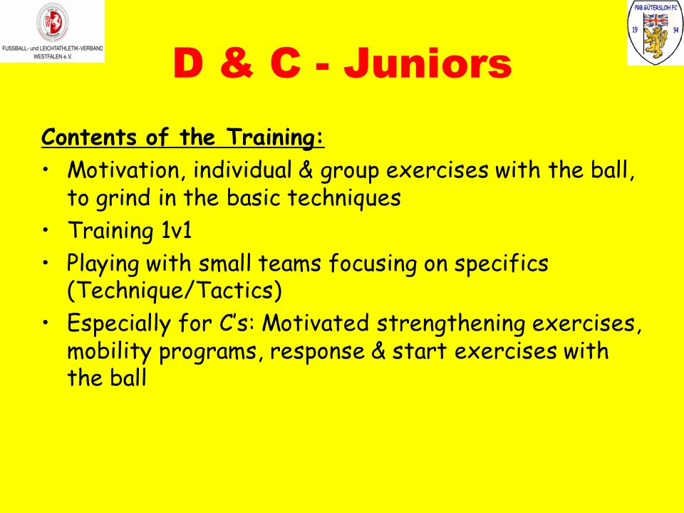 D & C - Juniors Contents of the Training: Motivation, individual & group exercises with the ball, to grind in the basic techniques Training 1v1 Playin