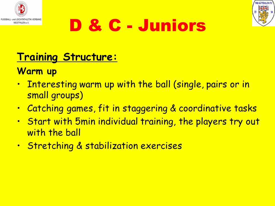 D & C - Juniors Training Structure: Warm up Interesting warm up with the ball (single, pairs or in small groups) Catching games, fit in staggering & c