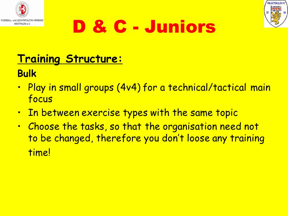 D & C - Juniors Training Structure: Bulk Play in small groups (4v4) for a technical/tactical main focus In between exercise types with the same topic