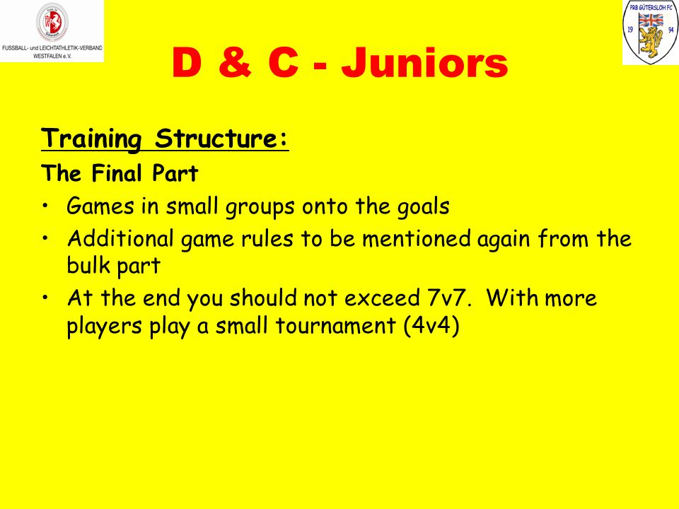 D & C - Juniors Training Structure: The Final Part Games in small groups onto the goals Additional game rules to be mentioned again from the bulk part At the end you should not exceed 7v7.