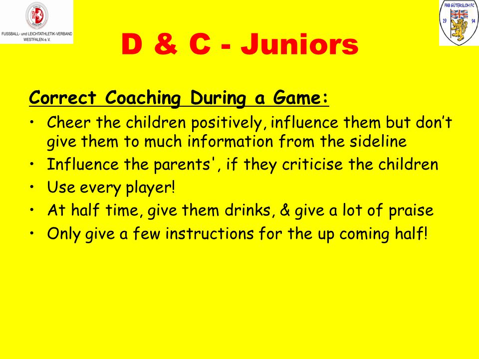 D & C - Juniors Correct Coaching During a Game: Cheer the children positively, influence them but don't give them to much information from the sideline Influence the parents , if they criticise the children Use every player.
