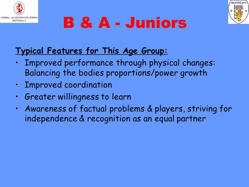 B & A - Juniors Typical Features for This Age Group: Improved performance through physical changes: Balancing the bodies proportions/power growth Improved coordination Greater willingness to learn Awareness of factual problems & players, striving for independence & recognition as an equal partner